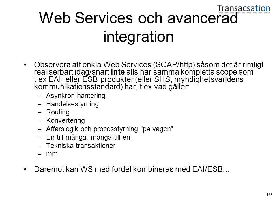19 Web Services och avancerad integration •Observera att enkla Web Services (SOAP/http) såsom det är rimligt realiserbart idag/snart inte alls har samma kompletta scope som t ex EAI- eller ESB-produkter (eller SHS, myndighetsvärldens kommunikationsstandard) har, t ex vad gäller: –Asynkron hantering –Händelsestyrning –Routing –Konvertering –Affärslogik och processtyrning på vägen –En-till-många, många-till-en –Tekniska transaktioner –mm •Däremot kan WS med fördel kombineras med EAI/ESB...