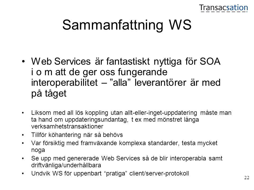 22 Sammanfattning WS •Web Services är fantastiskt nyttiga för SOA i o m att de ger oss fungerande interoperabilitet – alla leverantörer är med på tåget •Liksom med all lös koppling utan allt-eller-inget-uppdatering måste man ta hand om uppdateringsundantag, t ex med mönstret långa verksamhetstransaktioner •Tillför köhantering när så behövs •Var försiktig med framväxande komplexa standarder, testa mycket noga •Se upp med genererade Web Services så de blir interoperabla samt driftvänliga/underhållbara •Undvik WS för uppenbart pratiga client/server-protokoll