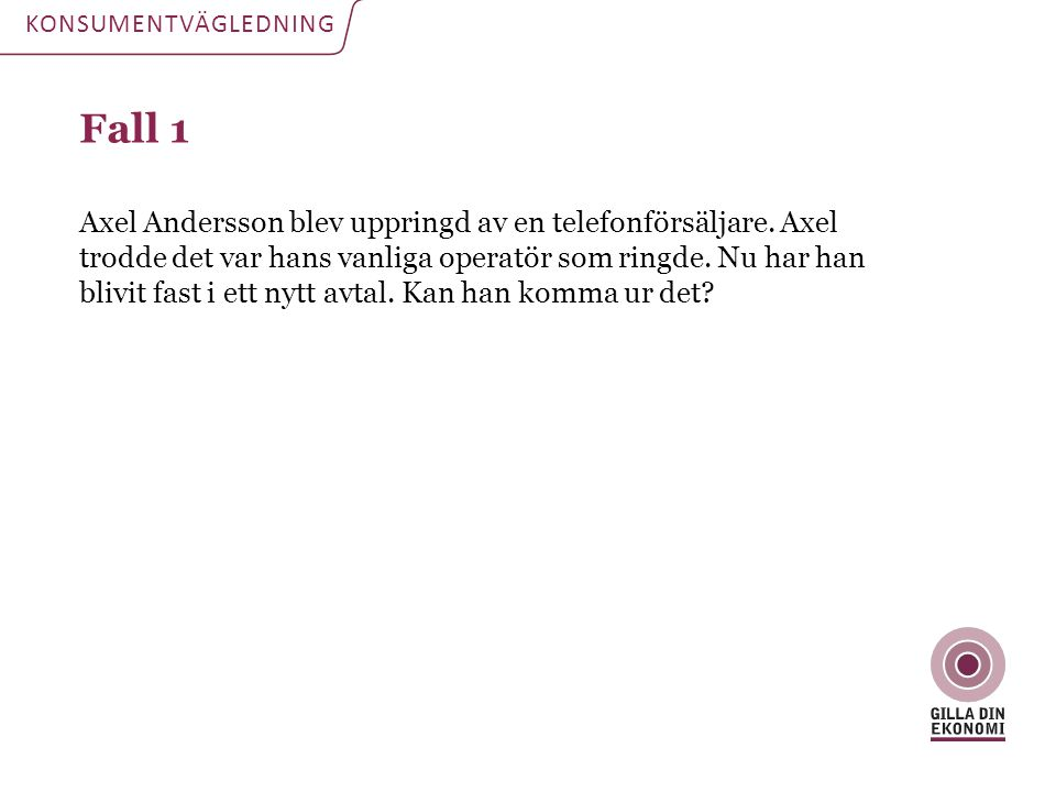 Fall 1 Axel Andersson blev uppringd av en telefonförsäljare. Axel trodde det var hans vanliga operatör som ringde. Nu har han blivit fast i ett nytt a