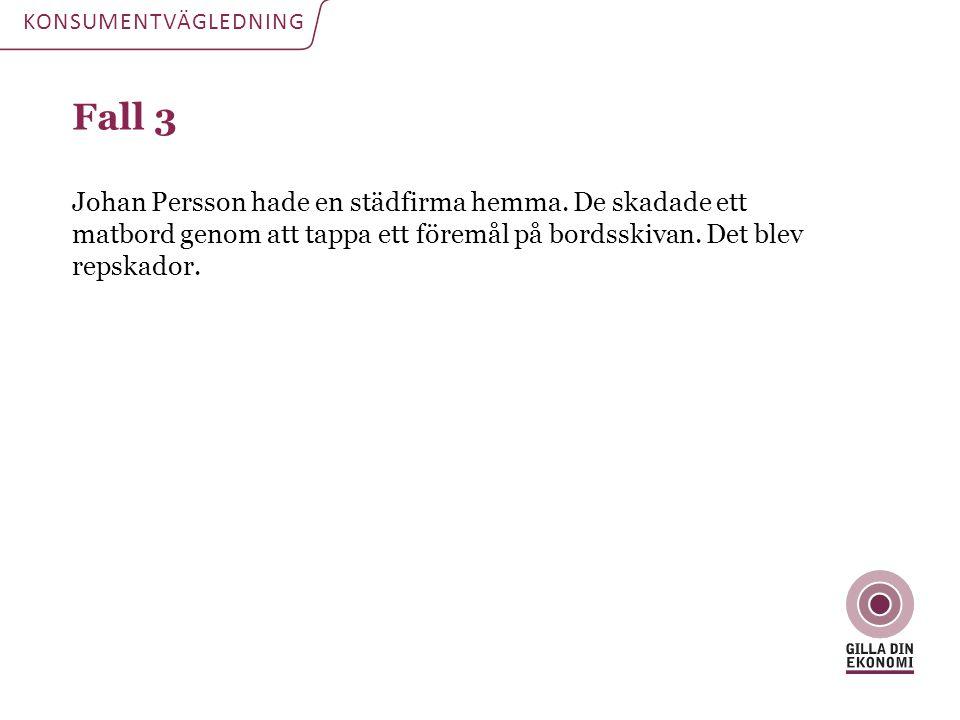 Fall 3 Johan Persson hade en städfirma hemma. De skadade ett matbord genom att tappa ett föremål på bordsskivan. Det blev repskador. KONSUMENTVÄGLEDNI