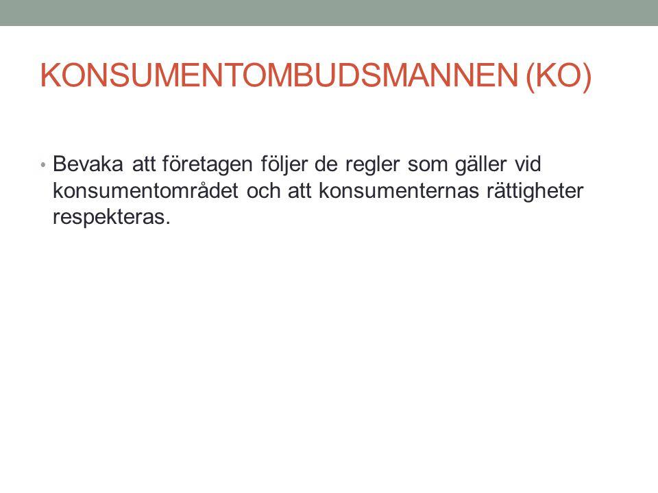 KONSUMENTOMBUDSMANNEN (KO) • Bevaka att företagen följer de regler som gäller vid konsumentområdet och att konsumenternas rättigheter respekteras.