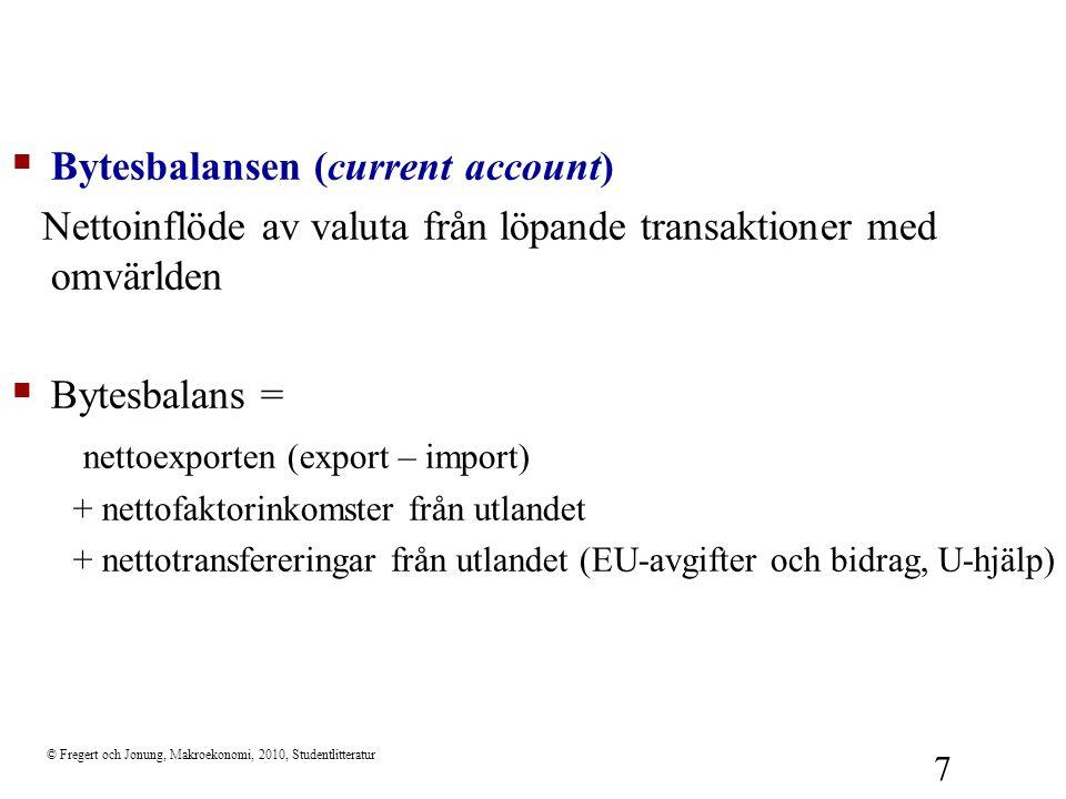 © Fregert och Jonung, Makroekonomi, 2010, Studentlitteratur 8  Finansiella balansen Nettoinflöde av valuta från finansiella transaktioner med omvärlden: –försäljning av inhemsk tillgång innebär ett valutainflöde –köp av utländsk tillgång innebär ett valutautflöde –minskning av valutareserven innebär ett valutainflöde  Finansiella balansen = –nettot av köp och försäljningar av finansiella tillgångar (portföljinvestering) –nettot av köp och försäljningar av reala tillgångar (direktinvestering) –nettot av lån till utlandet (portföljinvestering) –minskning i valutareserven