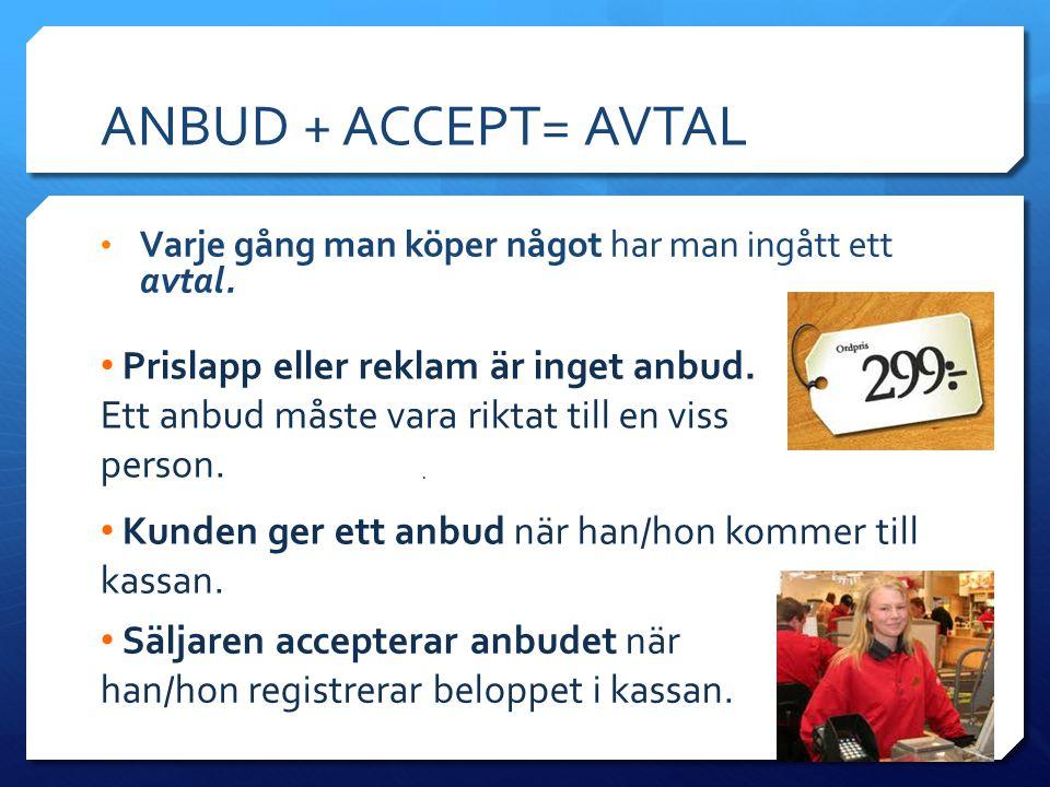 ANBUD + ACCEPT= AVTAL • Varje gång man köper något har man ingått ett avtal. • Prislapp eller reklam är inget anbud. Ett anbud måste vara riktat till