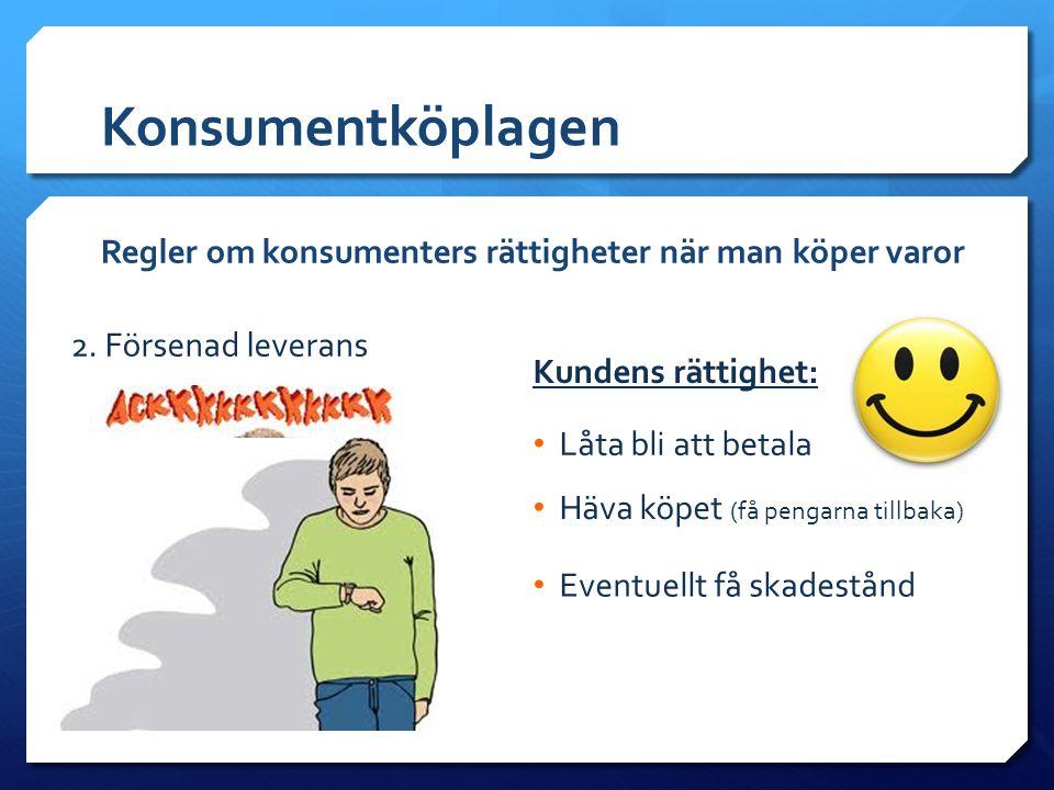 Konsumentköplagen Regler om konsumenters rättigheter när man köper varor 2. Försenad leverans • Låta bli att betala Kundens rättighet: • Häva köpet (f