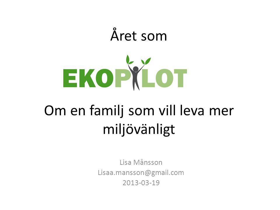 Året som Om en familj som vill leva mer miljövänligt Lisa Månsson Lisaa.mansson@gmail.com 2013-03-19