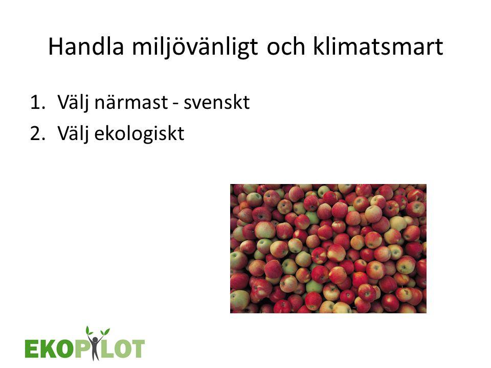 Handla miljövänligt och klimatsmart 1.Välj närmast - svenskt 2.Välj ekologiskt