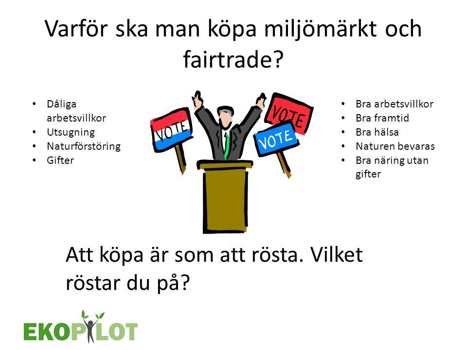 Varför ska man köpa miljömärkt och fairtrade? Att köpa är som att rösta. Vilket röstar du på? • Bra arbetsvillkor • Bra framtid • Bra hälsa • Naturen