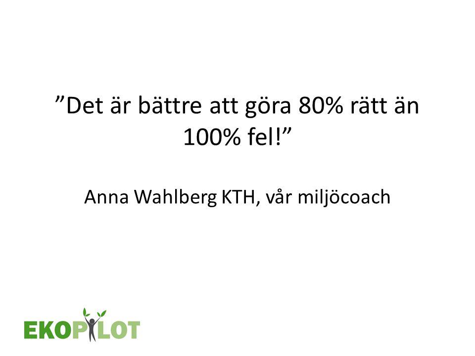 """""""Det är bättre att göra 80% rätt än 100% fel!"""" Anna Wahlberg KTH, vår miljöcoach"""