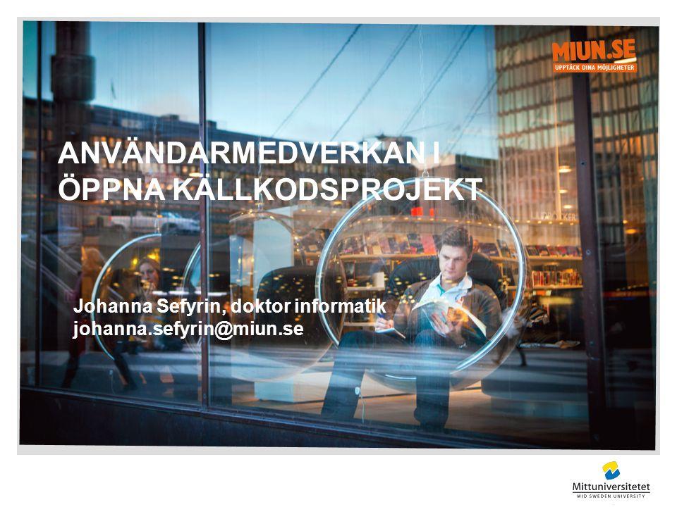 ANVÄNDARMEDVERKAN I ÖPPNA KÄLLKODSPROJEKT Johanna Sefyrin, doktor informatik johanna.sefyrin@miun.se