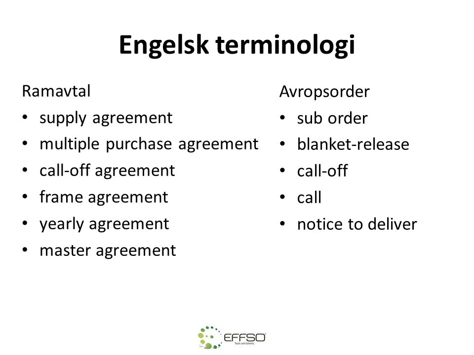 Engelsk terminologi Ramavtal • supply agreement • multiple purchase agreement • call-off agreement • frame agreement • yearly agreement • master agreement Avropsorder • sub order • blanket-release • call-off • call • notice to deliver