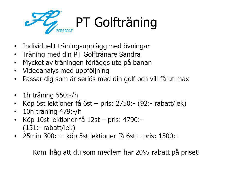 PT Golfträning • Individuellt träningsupplägg med övningar • Träning med din PT Golftränare Sandra • Mycket av träningen förläggs ute på banan • Videoanalys med uppföljning • Passar dig som är seriös med din golf och vill få ut max • 1h träning 550:-/h • Köp 5st lektioner få 6st – pris: 2750:- (92:- rabatt/lek) • 10h träning 479:-/h • Köp 10st lektioner få 12st – pris: 4790:- (151:- rabatt/lek) • 25min 300:- - köp 5st lektioner få 6st – pris: 1500:- Kom ihåg att du som medlem har 20% rabatt på priset!