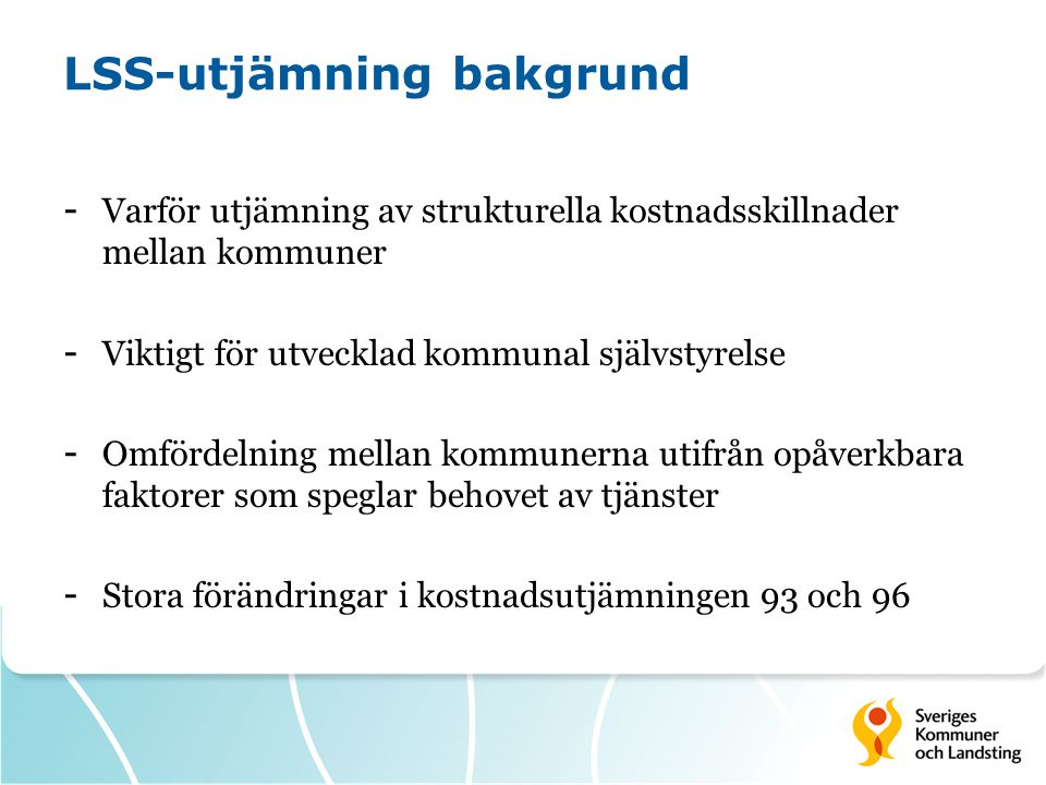 LSS-utjämning bakgrund - Varför utjämning av strukturella kostnadsskillnader mellan kommuner - Viktigt för utvecklad kommunal självstyrelse - Omfördel