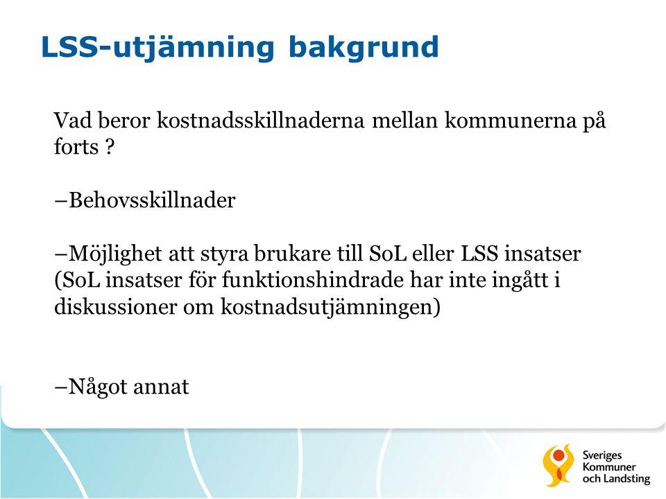 LSS-utjämning bakgrund Vad beror kostnadsskillnaderna mellan kommunerna på forts ? –Behovsskillnader –Möjlighet att styra brukare till SoL eller LSS i