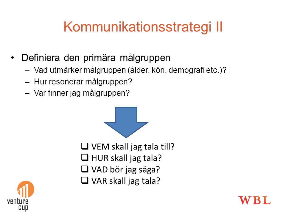 Kommunikationsstrategi II •Definiera den primära målgruppen –Vad utmärker målgruppen (ålder, kön, demografi etc.)? –Hur resonerar målgruppen? –Var fin