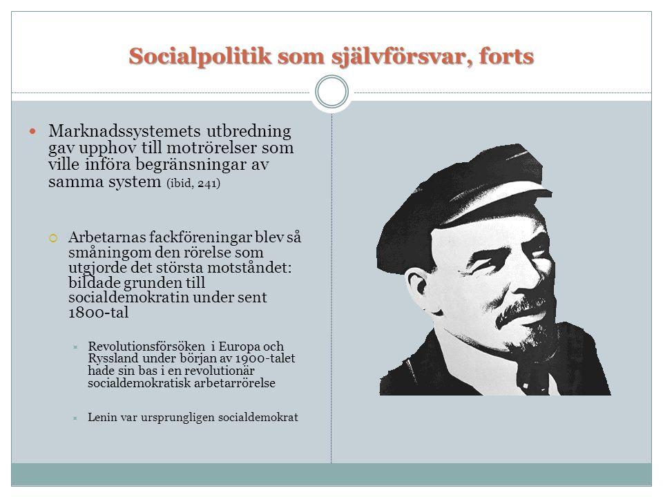 Socialpolitik som självförsvar, forts  Marknadssystemets utbredning gav upphov till motrörelser som ville införa begränsningar av samma system (ibid, 241)  Arbetarnas fackföreningar blev så småningom den rörelse som utgjorde det största motståndet: bildade grunden till socialdemokratin under sent 1800-tal  Revolutionsförsöken i Europa och Ryssland under början av 1900-talet hade sin bas i en revolutionär socialdemokratisk arbetarrörelse  Lenin var ursprungligen socialdemokrat
