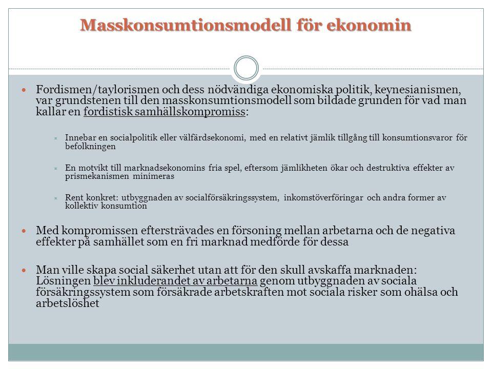 Masskonsumtionsmodell för ekonomin Masskonsumtionsmodell för ekonomin  Fordismen/taylorismen och dess nödvändiga ekonomiska politik, keynesianismen,