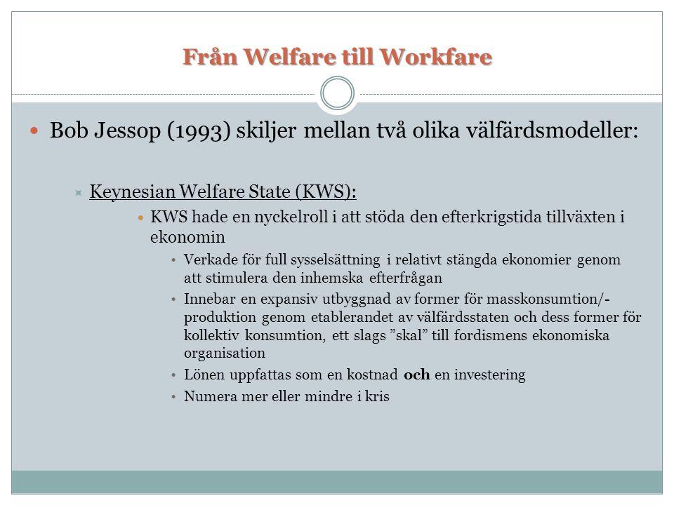 Från Welfare till Workfare  Bob Jessop (1993) skiljer mellan två olika välfärdsmodeller:  Keynesian Welfare State (KWS):  KWS hade en nyckelroll i att stöda den efterkrigstida tillväxten i ekonomin •Verkade för full sysselsättning i relativt stängda ekonomier genom att stimulera den inhemska efterfrågan •Innebar en expansiv utbyggnad av former för masskonsumtion/- produktion genom etablerandet av välfärdsstaten och dess former för kollektiv konsumtion, ett slags skal till fordismens ekonomiska organisation •Lönen uppfattas som en kostnad och en investering •Numera mer eller mindre i kris