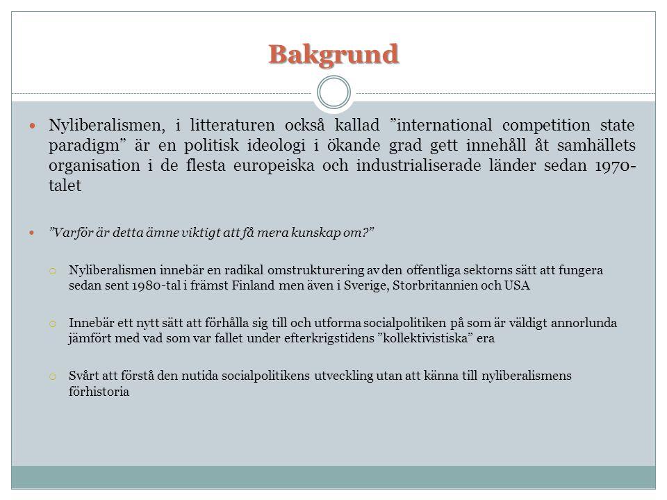 Bakgrund  Nyliberalismen, i litteraturen också kallad international competition state paradigm är en politisk ideologi i ökande grad gett innehåll åt samhällets organisation i de flesta europeiska och industrialiserade länder sedan 1970- talet  Varför är detta ämne viktigt att få mera kunskap om?  Nyliberalismen innebär en radikal omstrukturering av den offentliga sektorns sätt att fungera sedan sent 1980-tal i främst Finland men även i Sverige, Storbritannien och USA  Innebär ett nytt sätt att förhålla sig till och utforma socialpolitiken på som är väldigt annorlunda jämfört med vad som var fallet under efterkrigstidens kollektivistiska era  Svårt att förstå den nutida socialpolitikens utveckling utan att känna till nyliberalismens förhistoria