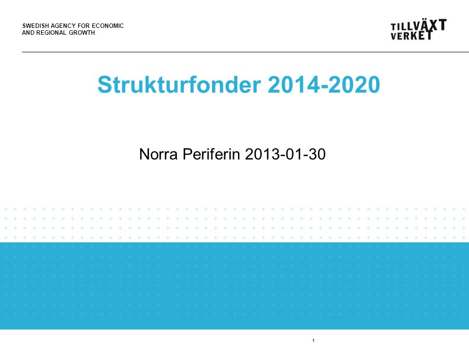 SWEDISH AGENCY FOR ECONOMIC AND REGIONAL GROWTH 1 Strukturfonder 2014-2020 Norra Periferin 2013-01-30