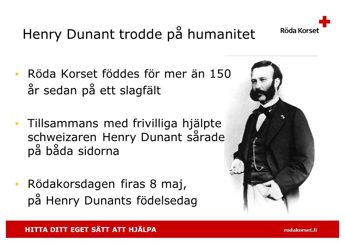 HITTA DITT EGET SÄTT ATT HJÄLPA rodakorset.fi Henry Dunant trodde på humanitet • Röda Korset föddes för mer än 150 år sedan på ett slagfält • Tillsammans med frivilliga hjälpte schweizaren Henry Dunant sårade på båda sidorna • Rödakorsdagen firas 8 maj, på Henry Dunants födelsedag