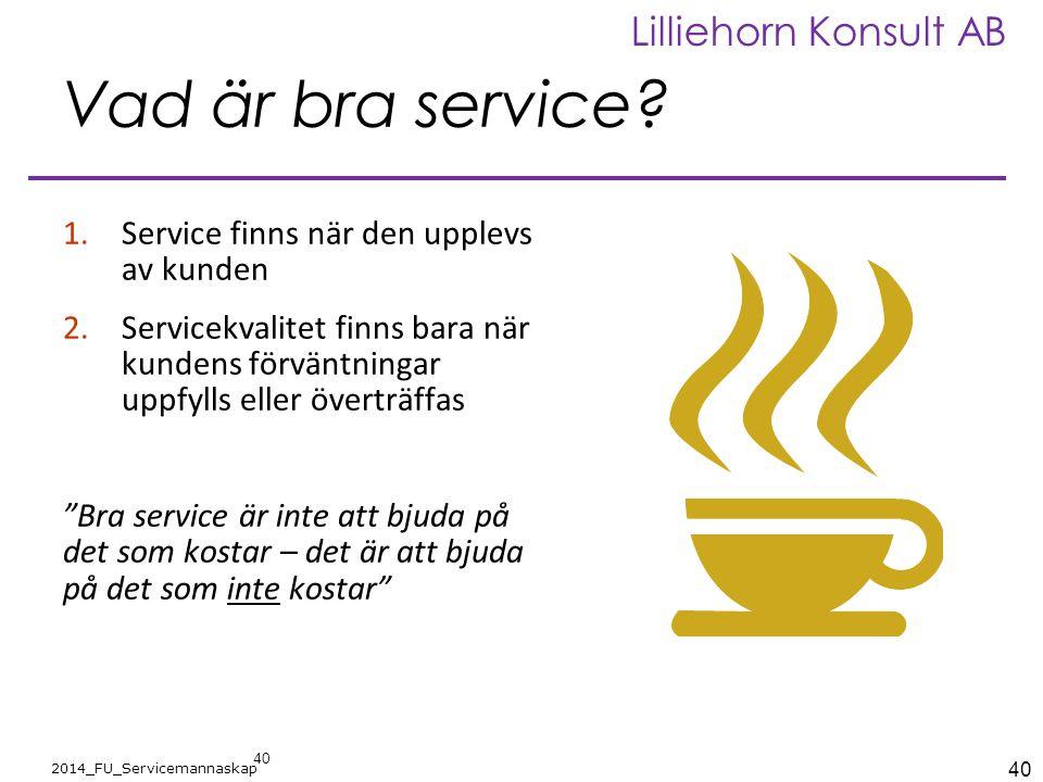 40 2014_FU_Servicemannaskap Lilliehorn Konsult AB Vad är bra service? 1.Service finns när den upplevs av kunden 2.Servicekvalitet finns bara när kunde