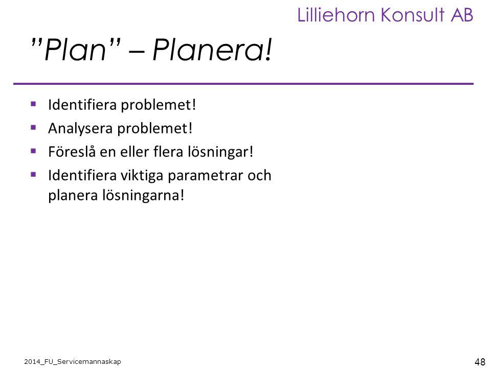 """48 2014_FU_Servicemannaskap Lilliehorn Konsult AB """"Plan"""" – Planera!  Identifiera problemet!  Analysera problemet!  Föreslå en eller flera lösningar"""