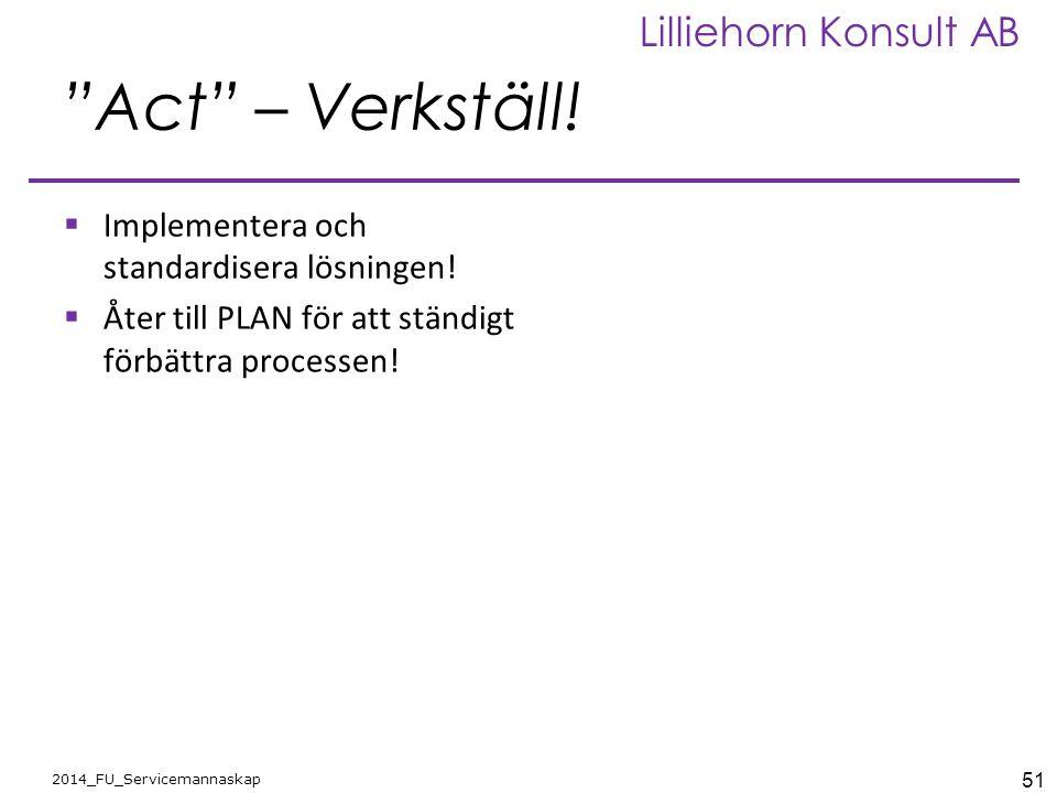 """51 2014_FU_Servicemannaskap Lilliehorn Konsult AB """"Act"""" – Verkställ!  Implementera och standardisera lösningen!  Åter till PLAN för att ständigt för"""