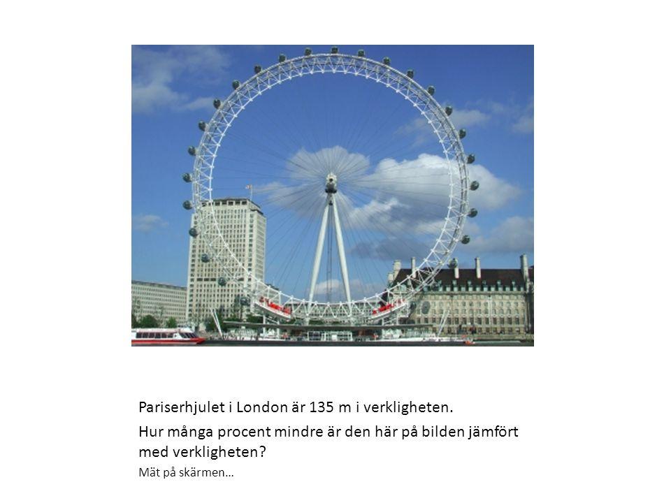 Pariserhjulet i London är 135 m i verkligheten. Hur många procent mindre är den här på bilden jämfört med verkligheten? Mät på skärmen…