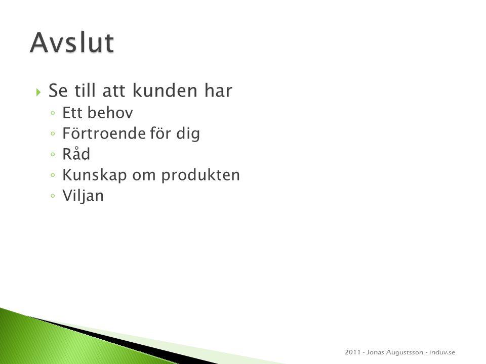  Se till att kunden har ◦ Ett behov ◦ Förtroende för dig ◦ Råd ◦ Kunskap om produkten ◦ Viljan 2011 - Jonas Augustsson - induv.se