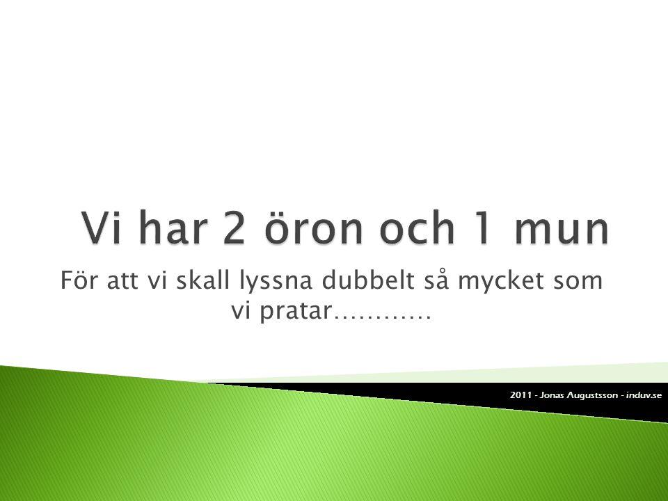 För att vi skall lyssna dubbelt så mycket som vi pratar………… 2011 - Jonas Augustsson - induv.se