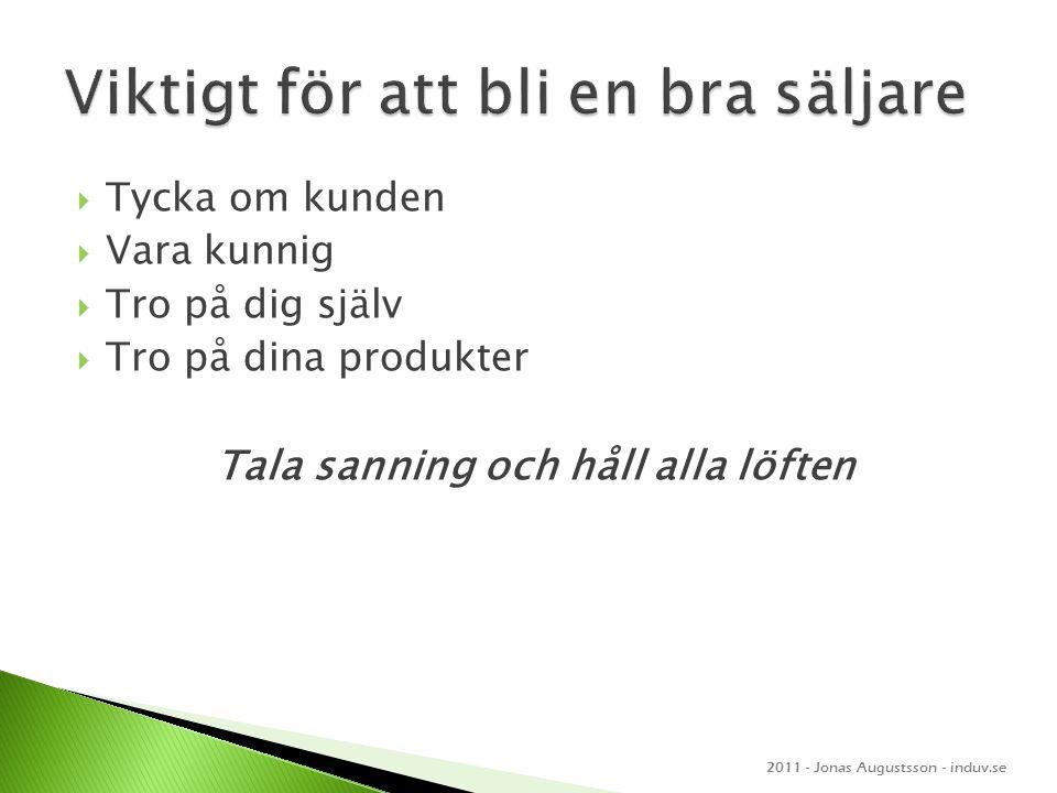  Tycka om kunden  Vara kunnig  Tro på dig själv  Tro på dina produkter Tala sanning och håll alla löften 2011 - Jonas Augustsson - induv.se