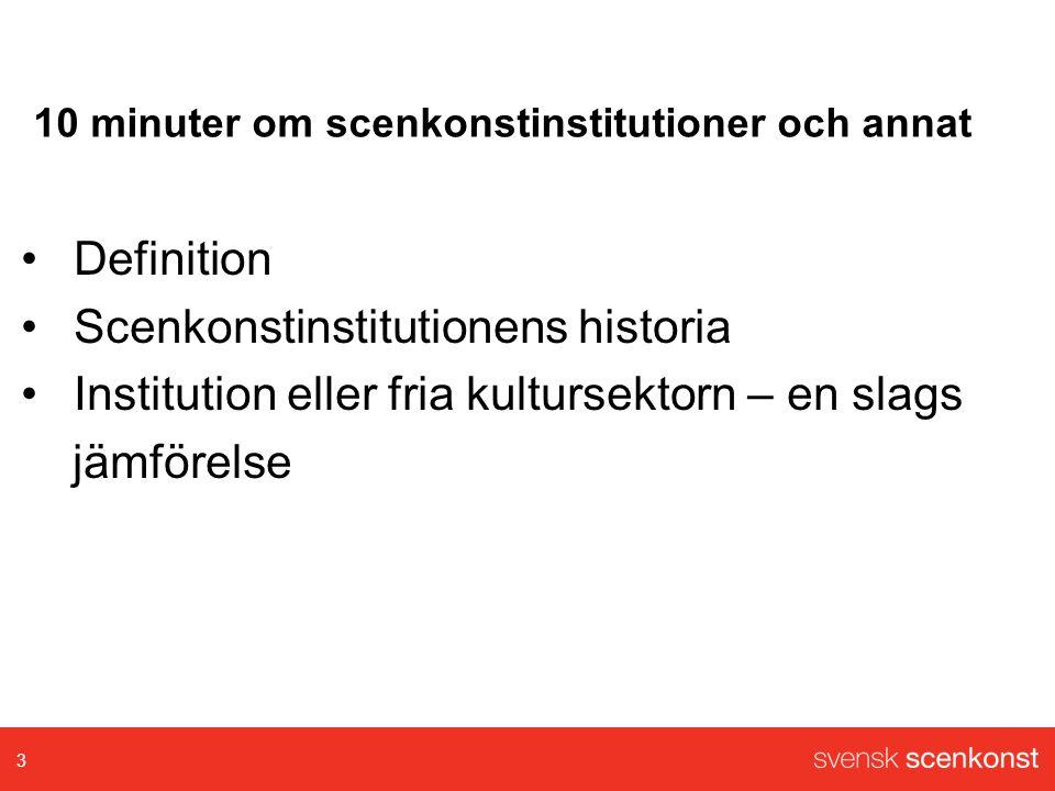 10 minuter om scenkonstinstitutioner och annat •Definition •Scenkonstinstitutionens historia •Institution eller fria kultursektorn – en slags jämförelse 3