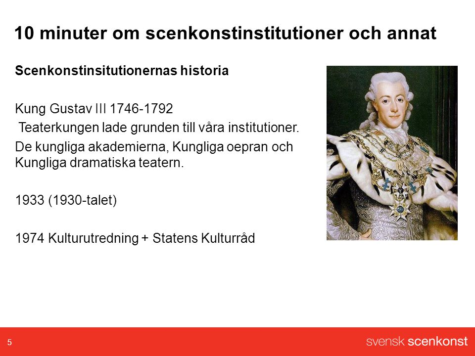 10 minuter om scenkonstinstitutioner och annat Scenkonstinsitutionernas historia Kung Gustav III 1746-1792 Teaterkungen lade grunden till våra institutioner.