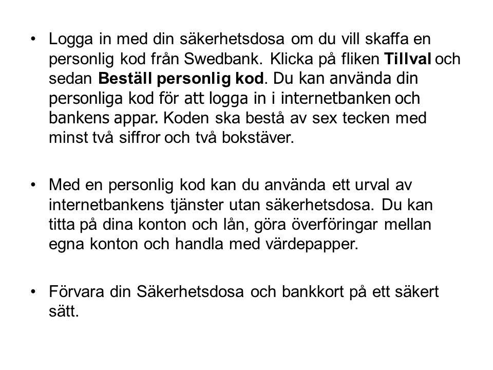 •Logga in med din säkerhetsdosa om du vill skaffa en personlig kod från Swedbank. Klicka på fliken Tillval och sedan Beställ personlig kod. Du kan anv