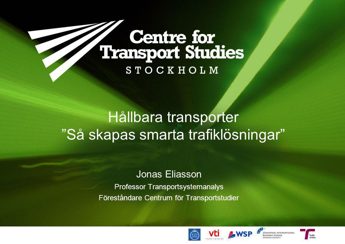 """Hållbara transporter """"Så skapas smarta trafiklösningar"""" Jonas Eliasson Professor Transportsystemanalys Föreståndare Centrum för Transportstudier"""