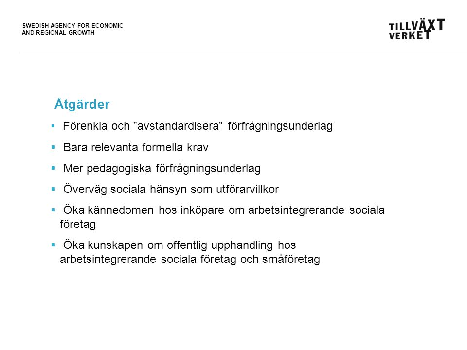 "SWEDISH AGENCY FOR ECONOMIC AND REGIONAL GROWTH  Förenkla och ""avstandardisera"" förfrågningsunderlag  Bara relevanta formella krav  Mer pedagogiska"