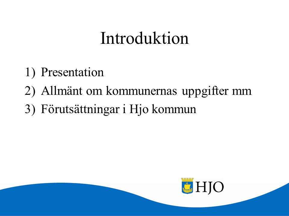 Introduktion 1)Presentation 2)Allmänt om kommunernas uppgifter mm 3)Förutsättningar i Hjo kommun