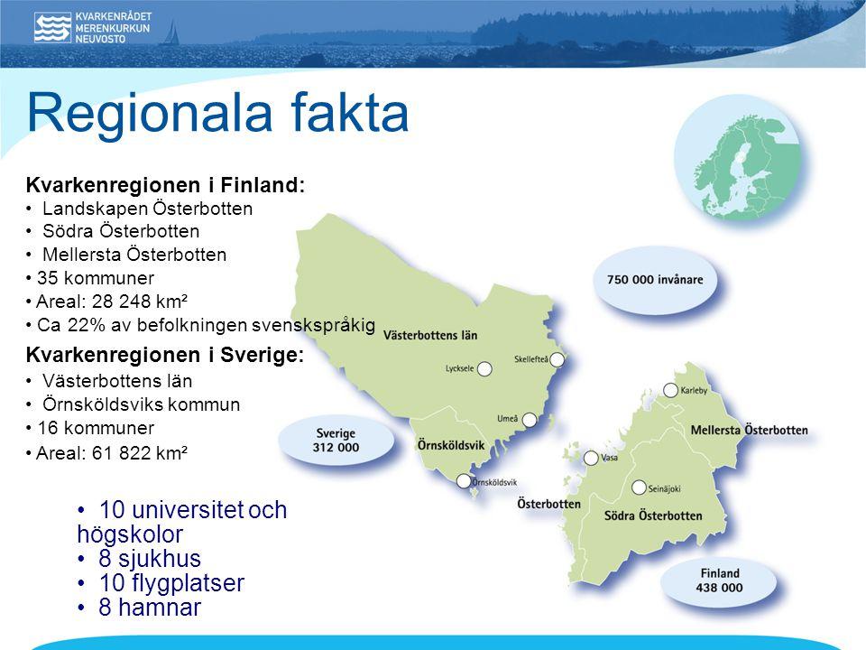 Kvarkenregionen i Finland: • Landskapen Österbotten • Södra Österbotten • Mellersta Österbotten • 35 kommuner • Areal: 28 248 km² • Ca 22% av befolkningen svenskspråkig Kvarkenregionen i Sverige: • Västerbottens län • Örnsköldsviks kommun • 16 kommuner • Areal: 61 822 km² Regionala fakta • 10 universitet och högskolor • 8 sjukhus • 10 flygplatser • 8 hamnar