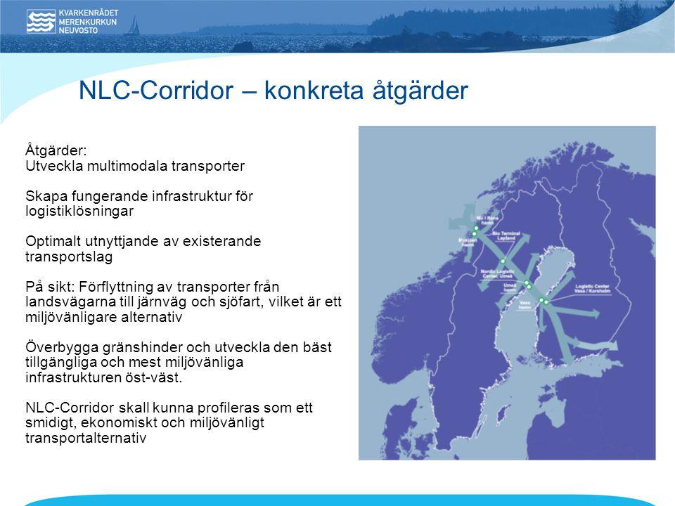 NLC-Corridor – konkreta åtgärder Åtgärder: Utveckla multimodala transporter Skapa fungerande infrastruktur för logistiklösningar Optimalt utnyttjande av existerande transportslag På sikt: Förflyttning av transporter från landsvägarna till järnväg och sjöfart, vilket är ett miljövänligare alternativ Överbygga gränshinder och utveckla den bäst tillgängliga och mest miljövänliga infrastrukturen öst-väst.