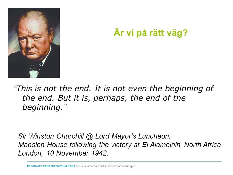 """Är vi på rätt väg? """" This is not the end. It is not even the beginning of the end. But it is, perhaps, the end of the beginning. """" Sir Winston Churchi"""