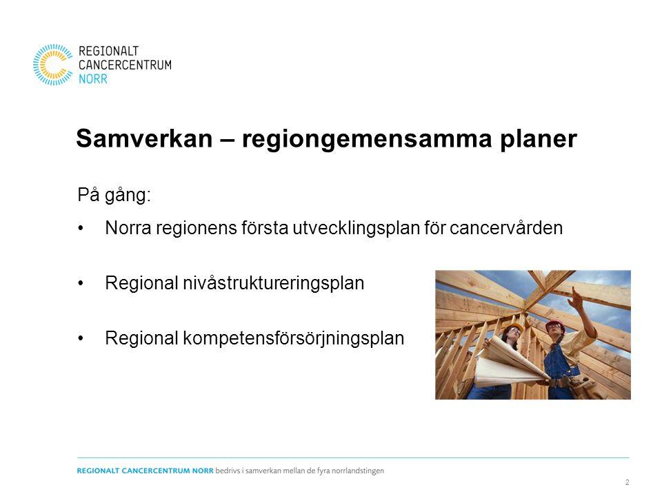 Samverkan – regiongemensamma planer På gång: •Norra regionens första utvecklingsplan för cancervården •Regional nivåstruktureringsplan •Regional kompe