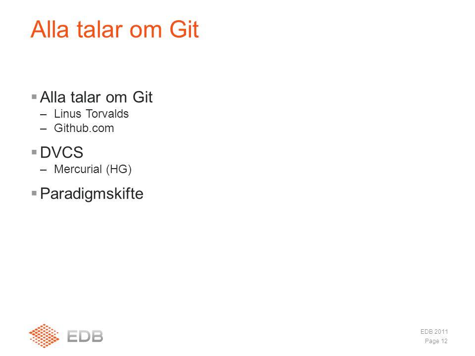  Alla talar om Git –Linus Torvalds –Github.com  DVCS –Mercurial (HG)  Paradigmskifte Alla talar om Git Page 12 EDB 2011