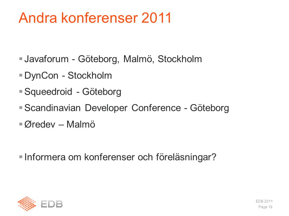  Javaforum - Göteborg, Malmö, Stockholm  DynCon - Stockholm  Squeedroid - Göteborg  Scandinavian Developer Conference - Göteborg  Øredev – Malmö  Informera om konferenser och föreläsningar.