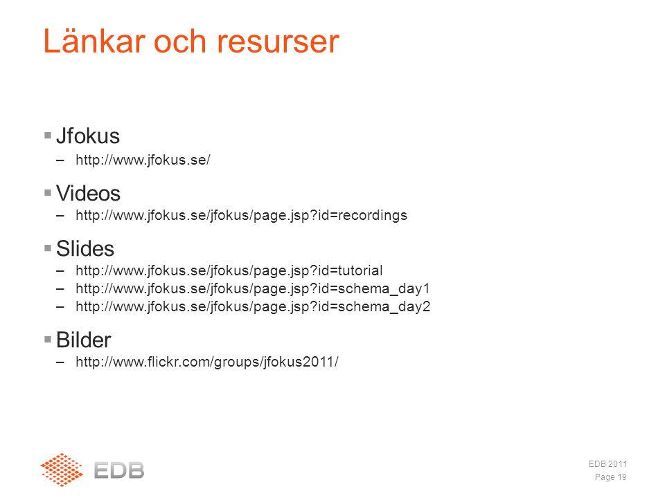  Jfokus –http://www.jfokus.se/  Videos –http://www.jfokus.se/jfokus/page.jsp?id=recordings  Slides –http://www.jfokus.se/jfokus/page.jsp?id=tutorial –http://www.jfokus.se/jfokus/page.jsp?id=schema_day1 –http://www.jfokus.se/jfokus/page.jsp?id=schema_day2  Bilder –http://www.flickr.com/groups/jfokus2011/ Länkar och resurser Page 19 EDB 2011