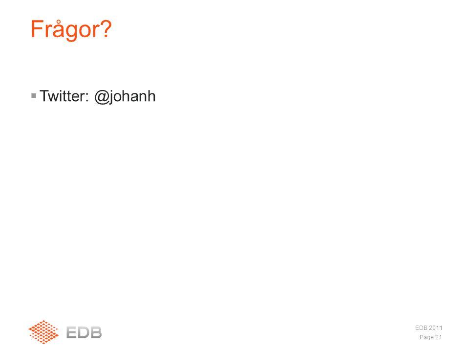  Twitter: @johanh Frågor? Page 21 EDB 2011