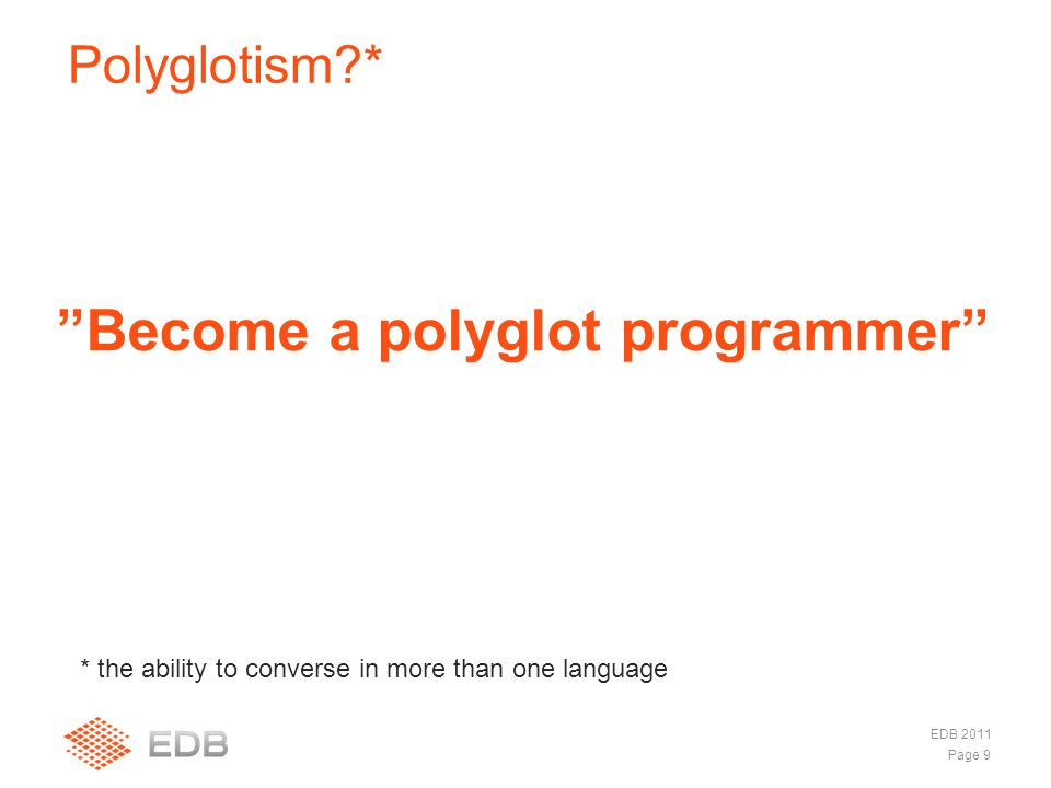  Java  Scala –Ett eget spår  Groovy  Clojure  JRuby  Mirah Polyglotism * Page 9 EDB 2011 Become a polyglot programmer * the ability to converse in more than one language