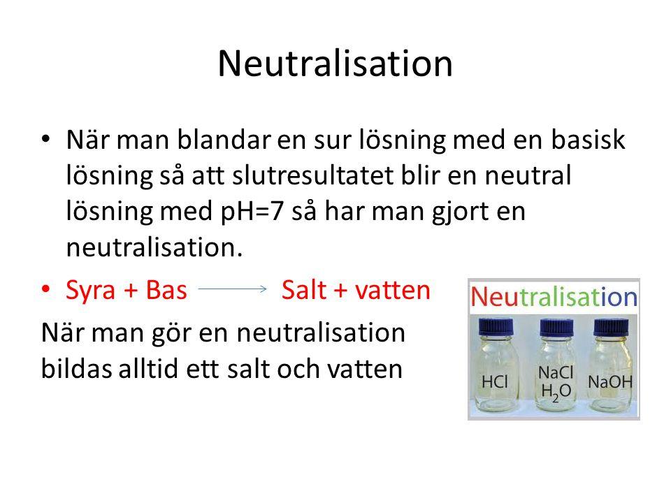 Neutralisation • När man blandar en sur lösning med en basisk lösning så att slutresultatet blir en neutral lösning med pH=7 så har man gjort en neutr