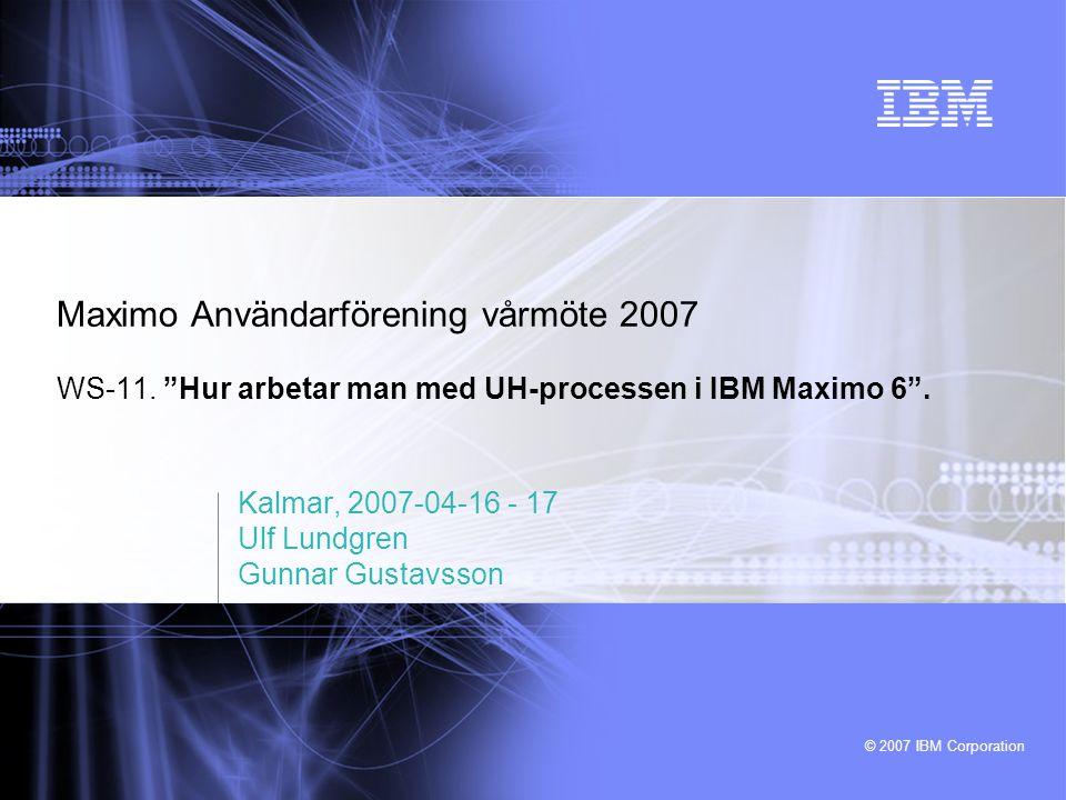 """© 2007 IBM Corporation Maximo Användarförening vårmöte 2007 WS-11. """"Hur arbetar man med UH-processen i IBM Maximo 6"""". Kalmar, 2007-04-16 - 17 Ulf Lund"""
