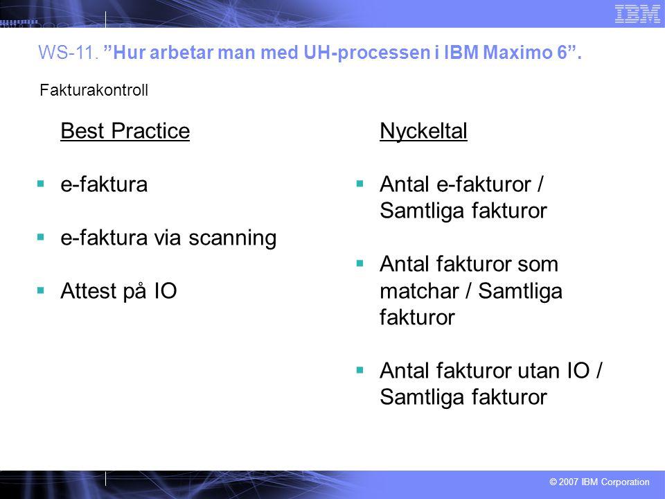 """© 2007 IBM Corporation Best Practice  e-faktura  e-faktura via scanning  Attest på IO WS-11. """"Hur arbetar man med UH-processen i IBM Maximo 6"""". Fak"""
