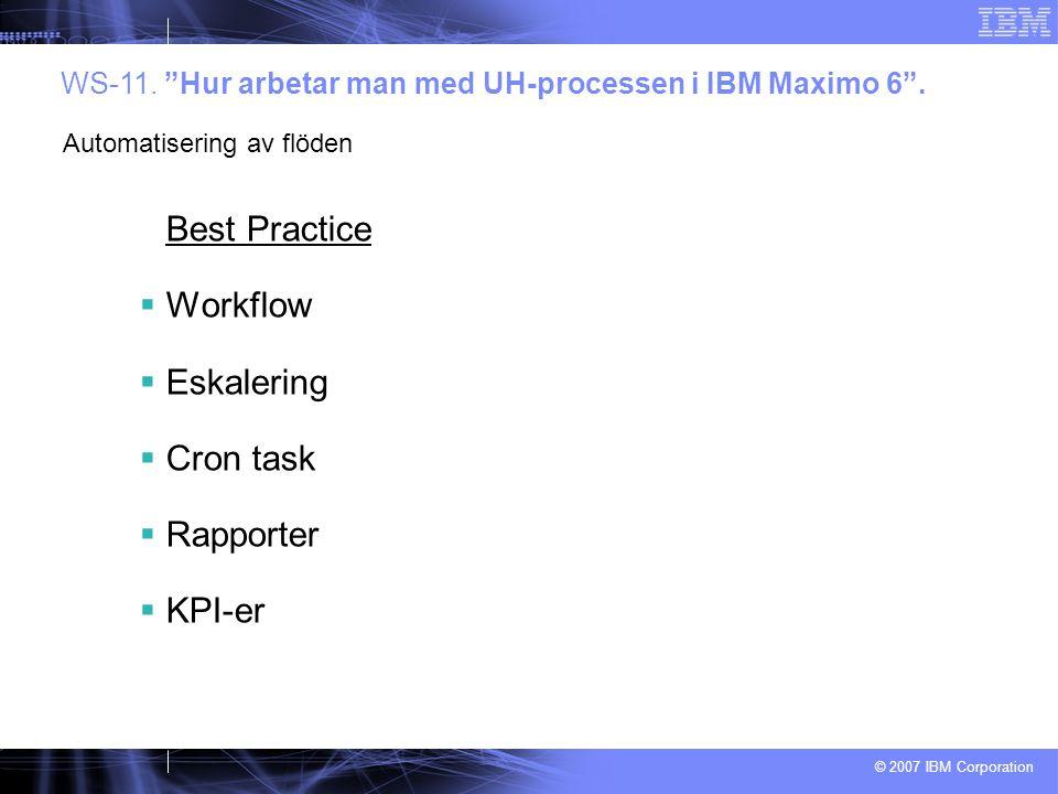 """© 2007 IBM Corporation WS-11. """"Hur arbetar man med UH-processen i IBM Maximo 6"""". Automatisering av flöden Best Practice  Workflow  Eskalering  Cron"""